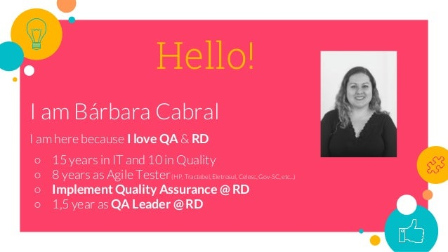 Hello! I am Bárbara Cabral I am here because I love QA & RD ○ 15 years in IT and 10 in Quality ○ 8 years as Agile Tester(H...