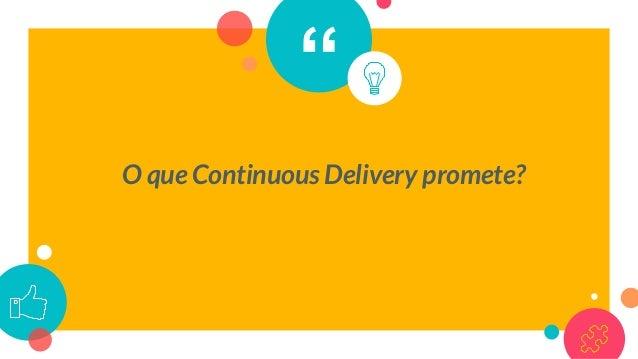 Continuous Delivery ○ Feedback mais rápido ○ Time-to-market amplamente encurtado ○ Aumento de Qualidade ○ Melhor experiênc...