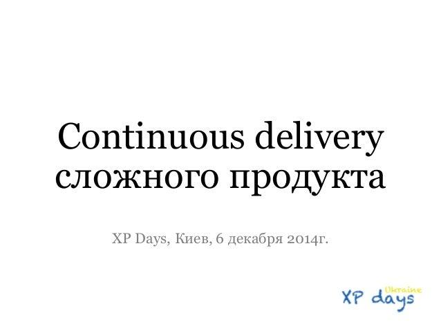 Continuous delivery  сложного продукта  XP Days, Киев, 6 декабря 2014г.
