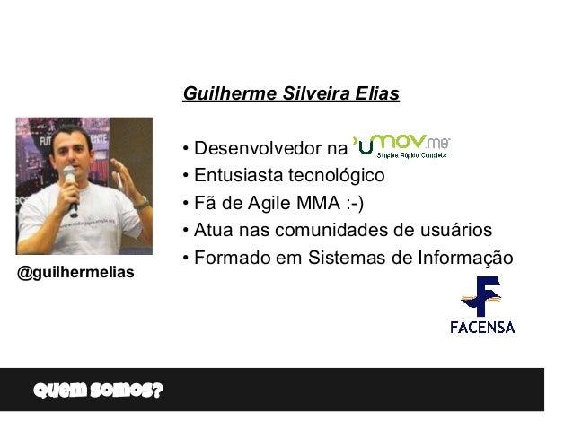 Quem somos? Guilherme Silveira Elias • Desenvolvedor na • Entusiasta tecnológico • Fã de Agile MMA :-) • Atua nas comunida...