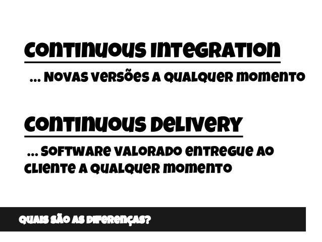 Quais são as diferenças? Continuous Integration … Novas versões a qualquer momento Continuous Delivery … Software valorado...