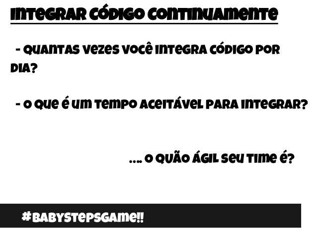 #BabyStepsGame!! Integrar Código Continuamente - Quantas vezes você integra código por dia? - O que é um tempo aceitável p...