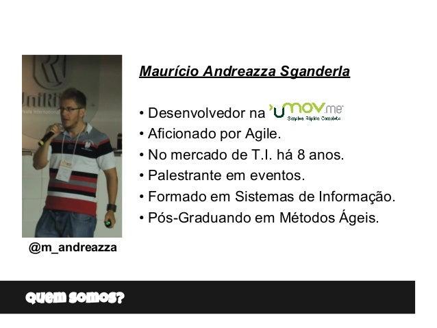 Quem somos? Maurício Andreazza Sganderla • Desenvolvedor na • Aficionado por Agile. • No mercado de T.I. há 8 anos. • Pale...