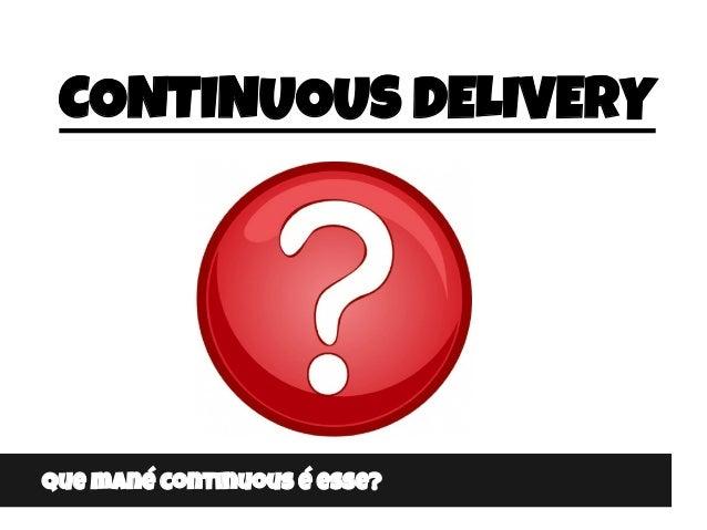 CONTINUOUS DELIVERY Que mané continuous é esse?