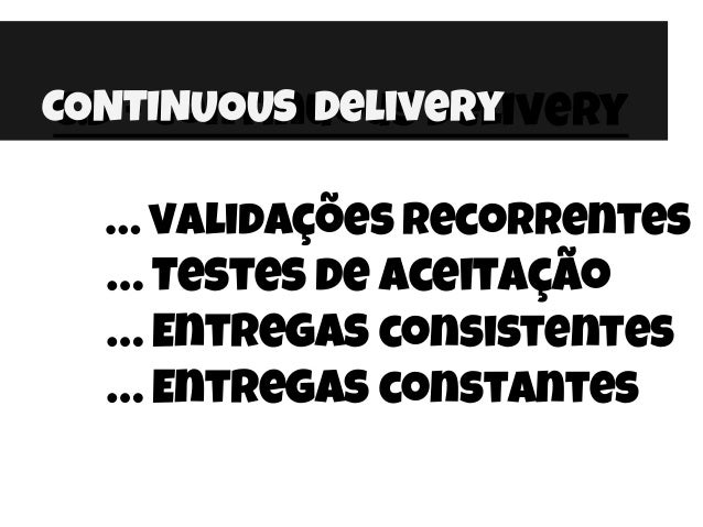 C.D - Continuous Delivery … validações Recorrentes … Testes de aceitação … Entregas consistentes … Entregas constantes CON...