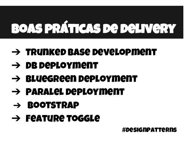 Boas práticas de delivery ➔ Trunked base development ➔ DB deployment ➔ Bluegreen Deployment ➔ Paralel deployment ➔ Bootstr...