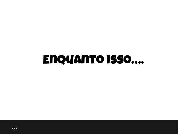 … Enquanto isso….