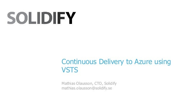 Continuous Delivery to Azure using VSTS Mathias Olausson, CTO, Solidify mathias.olausson@solidify.se