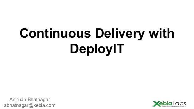 Continuous Delivery with DeployIT  Anirudh Bhatnagar abhatnagar@xebia.com