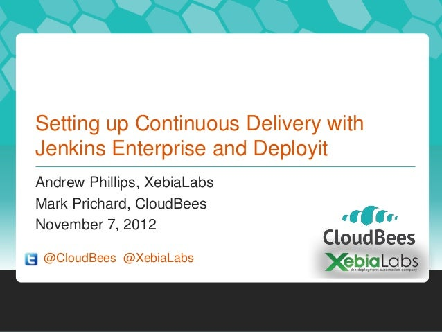 Setting up Continuous Delivery withJenkins Enterprise and DeployitAndrew Phillips, XebiaLabsMark Prichard, CloudBeesNovemb...