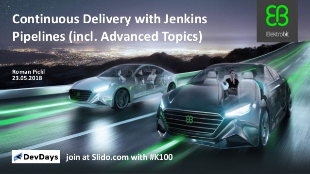 23.05.2018 Roman Pickl Continuous Delivery with Jenkins Pipelines (incl. Advanced Topics) join at Slido.com with #K100
