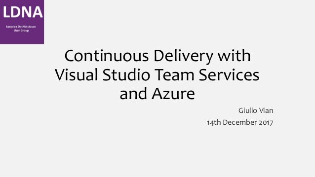 Continuous Delivery with Visual Studio Team Services and Azure Giulio Vian 14th December 2017