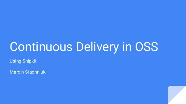 Continuous Delivery in OSS Using Shipkit Marcin Stachniuk