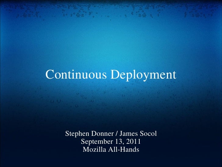 Continuous Deployment Stephen Donner / James Socol September 13, 2011 Mozilla All-Hands
