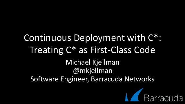 Continuous Deployment with C*: Treating C* as First-Class Code Michael Kjellman @mkjellman Software Engineer, Barracuda Ne...