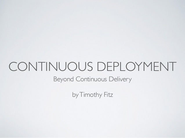 CONTINUOUS DEPLOYMENT Beyond Continuous Delivery byTimothy Fitz