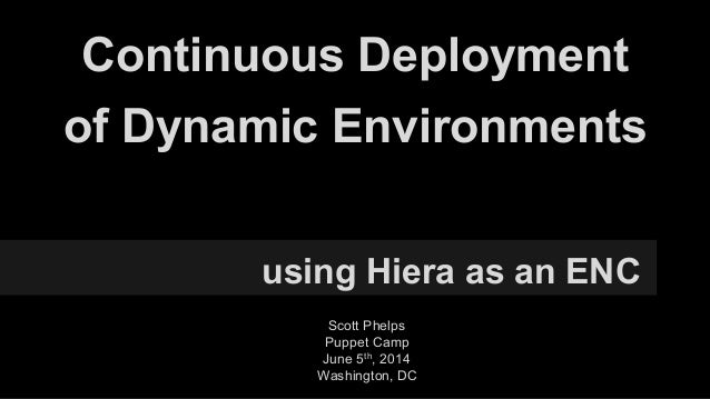 Continuous Deployment using Hiera as an ENC of Dynamic Environments Scott Phelps Puppet Camp June 5th, 2014 Washington, DC