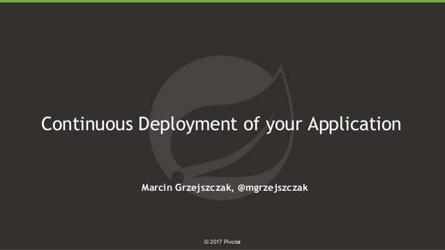 1 © 2017 Pivotal Continuous Deployment of your Application Marcin Grzejszczak, @mgrzejszczak