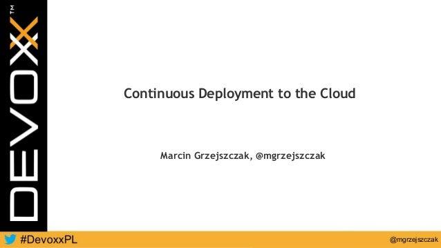 @mgrzejszczak Continuous Deployment to the Cloud Marcin Grzejszczak, @mgrzejszczak
