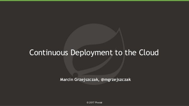 1 © 2017 Pivotal Continuous Deployment to the Cloud Marcin Grzejszczak, @mgrzejszczak