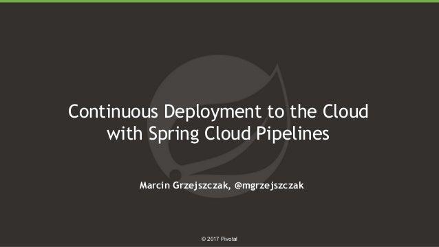 1 © 2017 Pivotal Continuous Deployment to the Cloud with Spring Cloud Pipelines Marcin Grzejszczak, @mgrzejszczak
