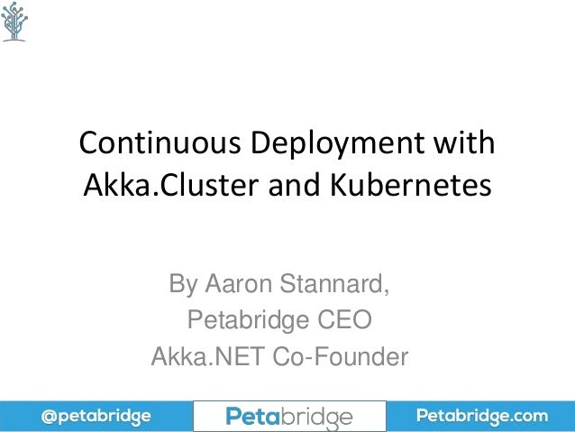 Continuous Deployment with Akka.Cluster and Kubernetes By Aaron Stannard, Petabridge CEO Akka.NET Co-Founder