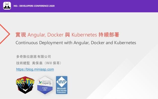 Continuous Deployment with Angular, Docker and Kubernetes 實現 Angular, Docker 與 Kubernetes 持續部署 多奇數位創意有限公司 技術總監 黃保翕(Will 保哥...