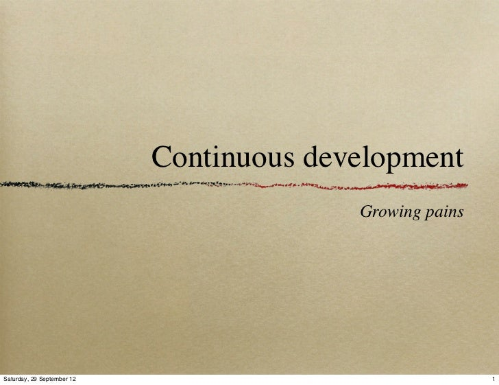 Continuous development                                          Growing painsSaturday, 29 September 12                    ...