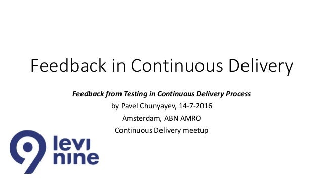Feedback in Continuous Delivery Feedback from Testing in Continuous Delivery Process by Pavel Chunyayev, 14-7-2016 Amsterd...