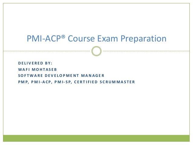 PMI-ACP® Course Exam PreparationD E L I V E R E D B Y:W A F I M O H TA S E BS O F T WA R E D E V E LO P M E N T M A N AG E...