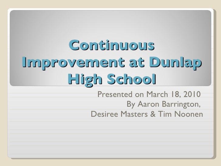 Continuous Improvement at Dunlap High School Presented on March 18, 2010  By Aaron Barrington,  Desiree Masters & Tim Noonen