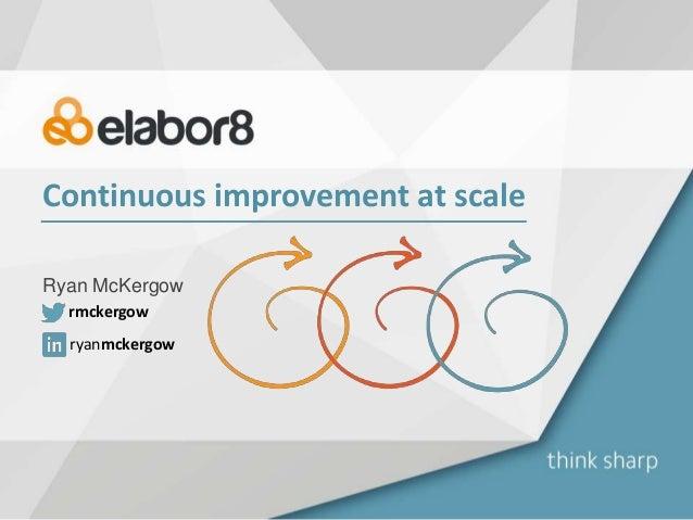 Continuous improvement at scale Ryan McKergow ryanmckergow rmckergow