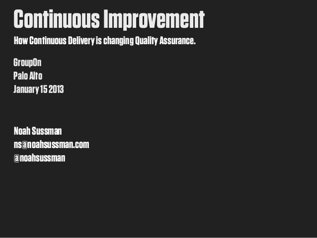 Continuous ImprovementHow Continuous Delivery is changing Quality Assurance.GroupOnPalo AltoJanuary 15 2013Noah Sussmanns@...