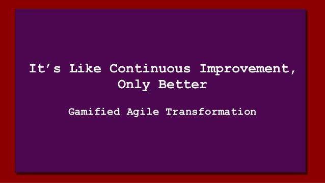 It's Like Continuous Improvement, Only Better Gamified Agile Transformation