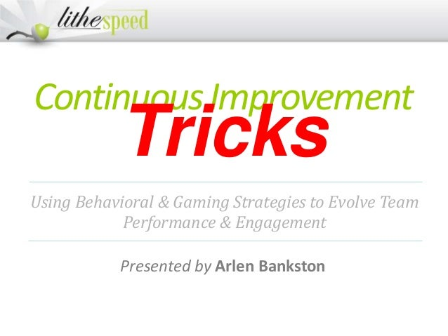 ContinuousImprovement Tricks Presented by Arlen Bankston Using Behavioral & Gaming Strategies to Evolve Team Performance &...