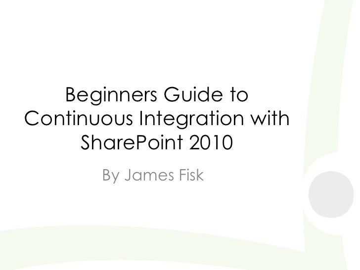 Beginners Guide to Continuous Integration with SharePoint 2010<br />By James Fisk<br />