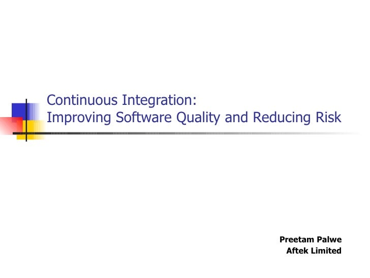 Continuous Integration:  Improving Software Quality and Reducing Risk Preetam Palwe Aftek Limited