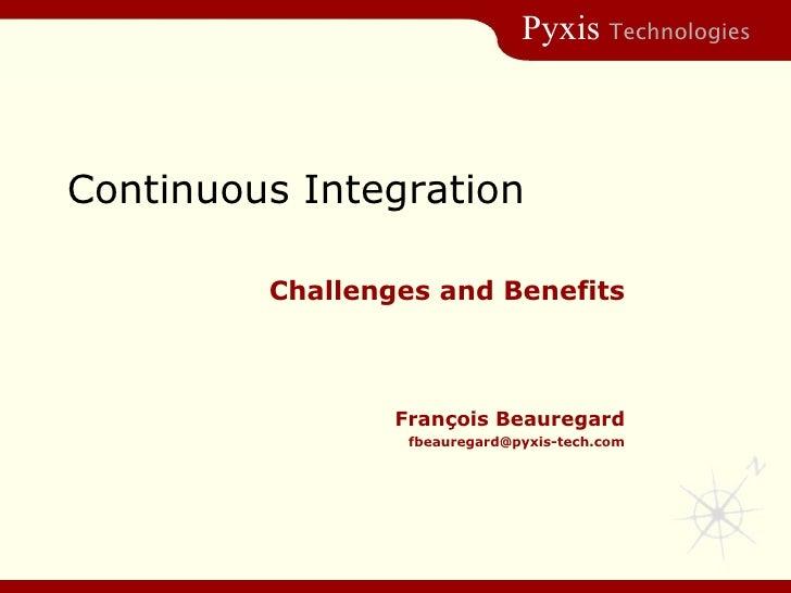 Continuous Integration Challenges and Benefits Fran çois Beauregard [email_address]
