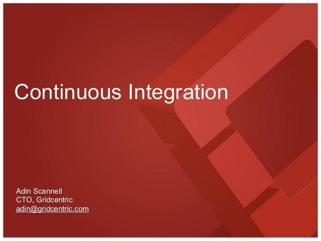 Continuous IntegrationAdin ScannellCTO, Gridcentricadin@gridcentric.com