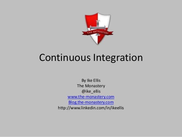 Continuous IntegrationBy Ike EllisThe Monastery@ike_elliswww.the-monastery.comBlog.the-monastery.comhttp://www.linkedin.co...