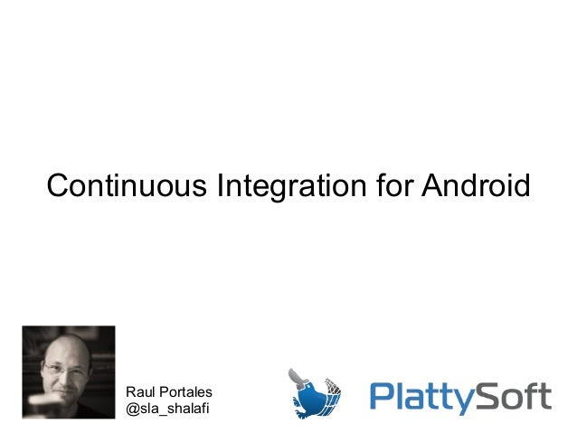 Continuous Integration for Android Raul Portales @sla_shalafi