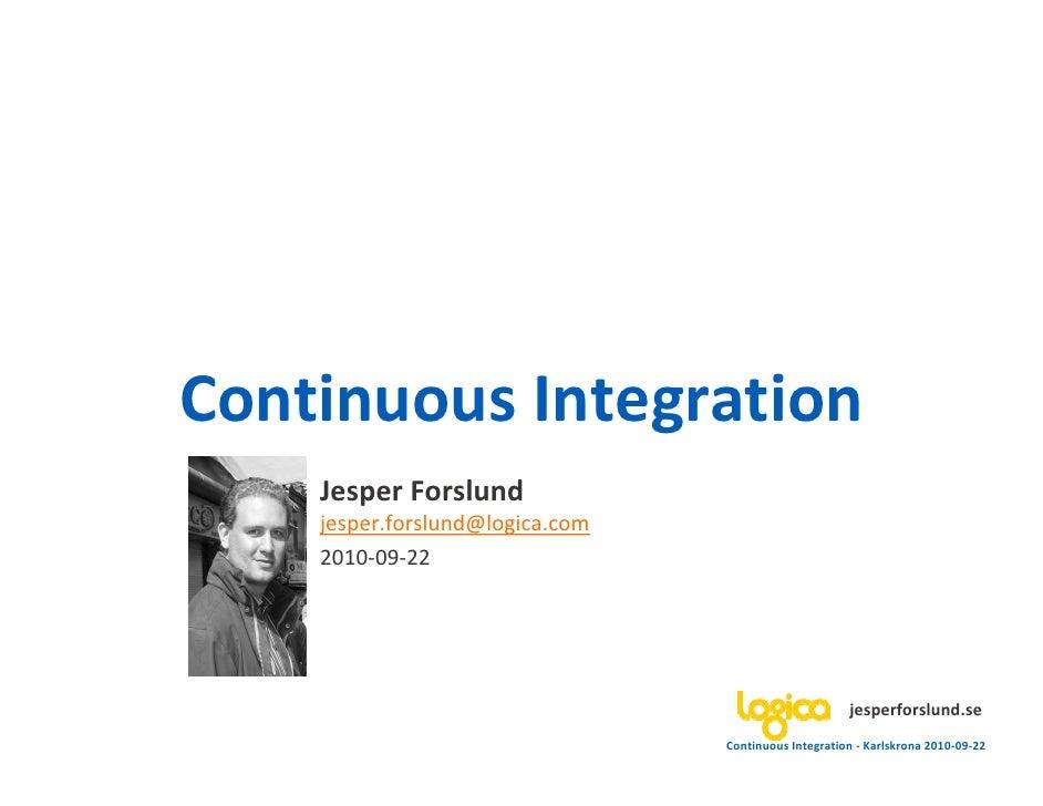 Continuous Integration     Jesper Forslund     jesper.forslund@logica.com     2010-09-22                                  ...