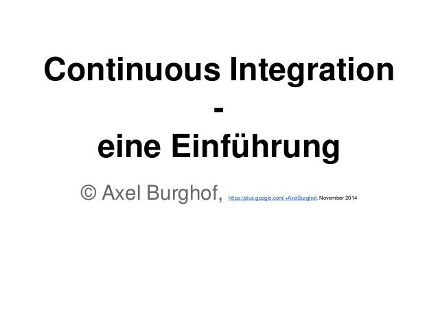 Continuous Integration  -  eine Einführung  © Axel Burghof, https://plus.google.com/+AxelBurghof, November 2014