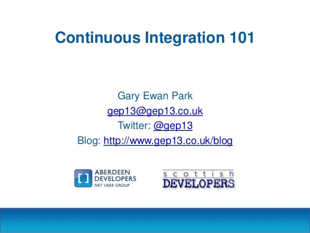 Continuous Integration 101  Gary Ewan Park gep13@gep13.co.uk Twitter: @gep13 Blog: http://www.gep13.co.uk/blog