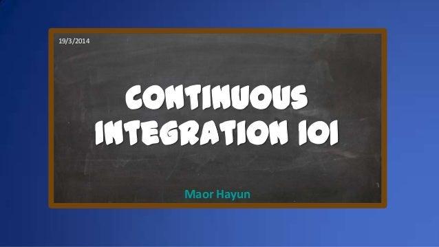 Continuous Integration 101 Maor Hayun 19/3/2014