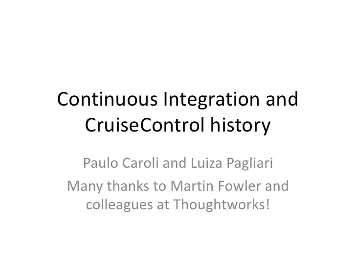Continuous Integration and CruiseControl history<br />Paulo Caroli and LuizaPagliari<br />Many thanks to Martin Fowler and...