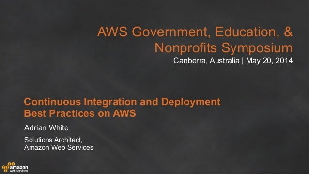 AWS Government, Education, & Nonprofits Symposium Canberra, Australia | May 20, 2014 Continuous Integration and Deployment...