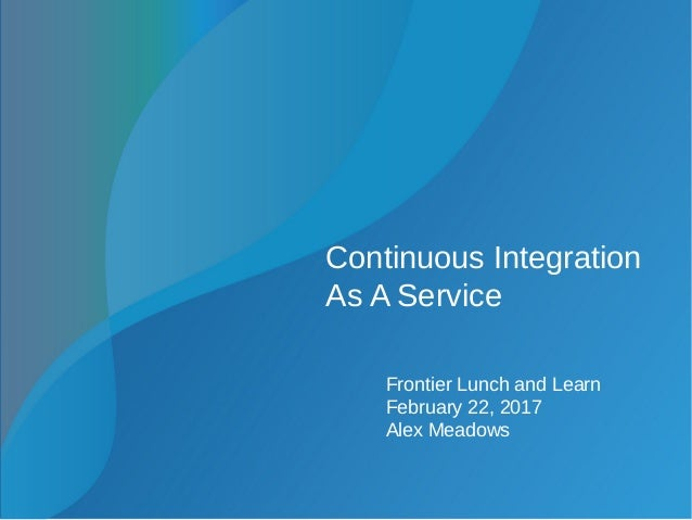 Continuous Integration As A Service Frontier Lunch and Learn February 22, 2017 Alex Meadows