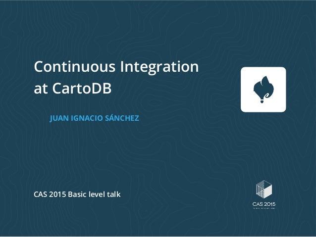 Continuous Integration at CartoDB JUAN IGNACIO SÁNCHEZ CAS 2015 Basic level talk