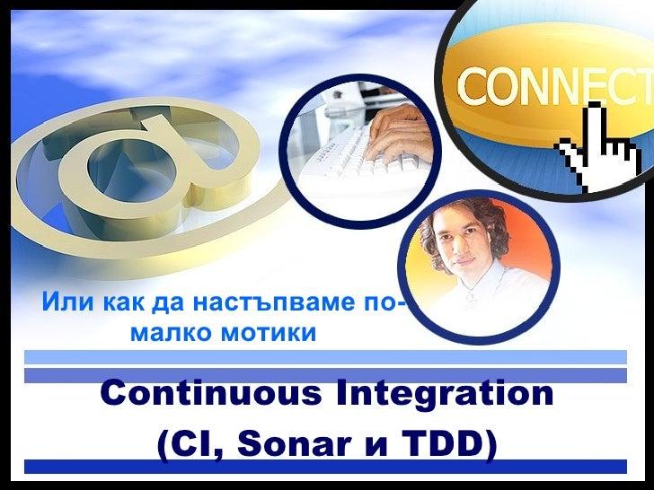 <ul><li>Или как да настъпваме по- малко мотики </li></ul>Continuous Integration (CI, Sonar и TDD)